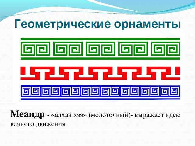 Геометрические орнаменты Меандр - «алхан хээ» (молоточный)- выражает идею веч...