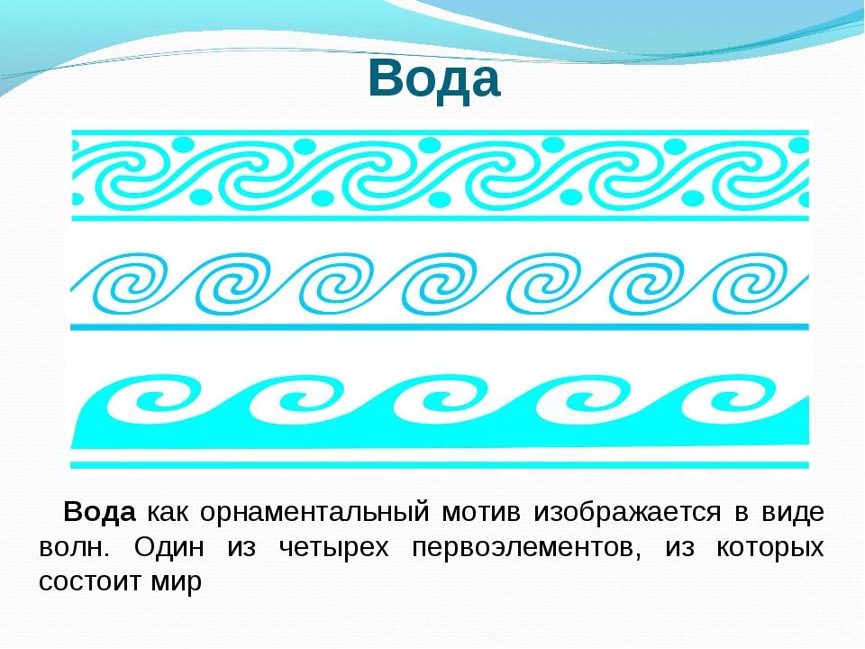Вода Вода как орнаментальный мотив изображается в виде волн. Один из четырех...