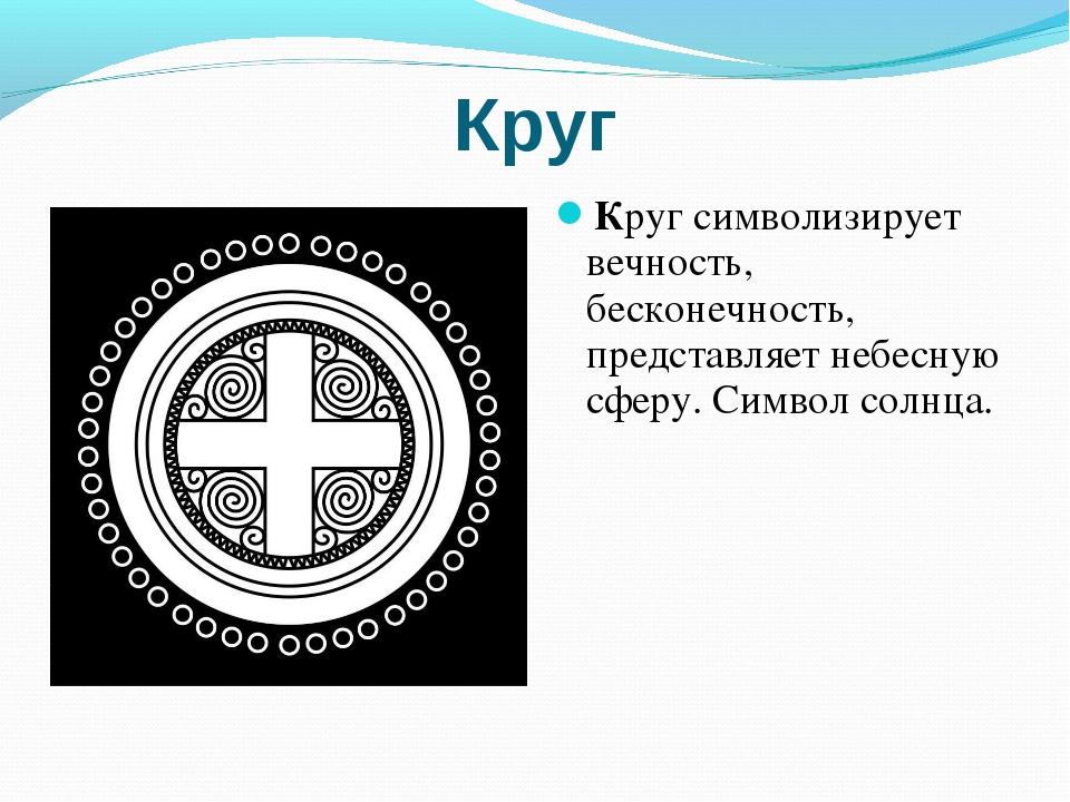 Круг Круг символизирует вечность, бесконечность, представляет небесную сферу....
