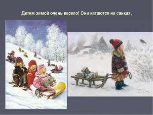 Детям зимой очень весело! Они катаются на санках,