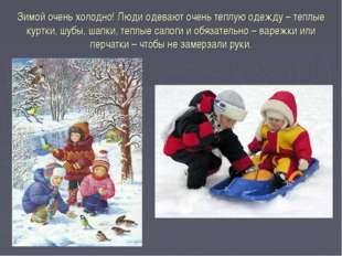 Зимой очень холодно! Люди одевают очень теплую одежду – теплые куртки, шубы,