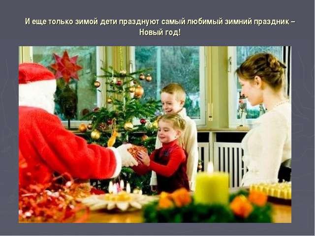 И еще только зимой дети празднуют самый любимый зимний праздник – Новый год!