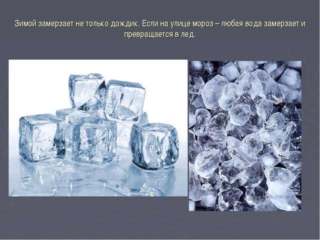Зимой замерзает не только дождик. Если на улице мороз – любая вода замерзает...