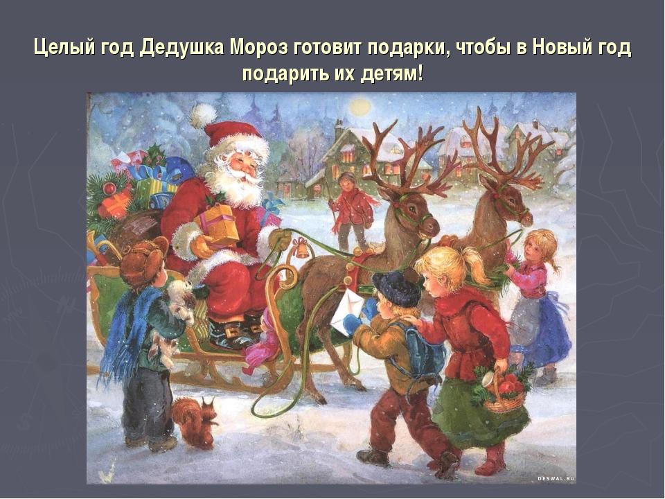 Целый год Дедушка Мороз готовит подарки, чтобы в Новый год подарить их детям!