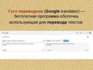 Гуглпереводчик(Googletranslator) — бесплатнаяпрограмма-оболочка, использу