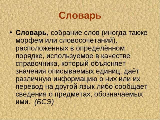 Словарь Словарь,собрание слов (иногда также морфем или словосочетаний), расп...