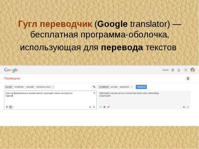 Гуглпереводчик(Googletranslator) — бесплатнаяпрограмма-оболочка, использу...