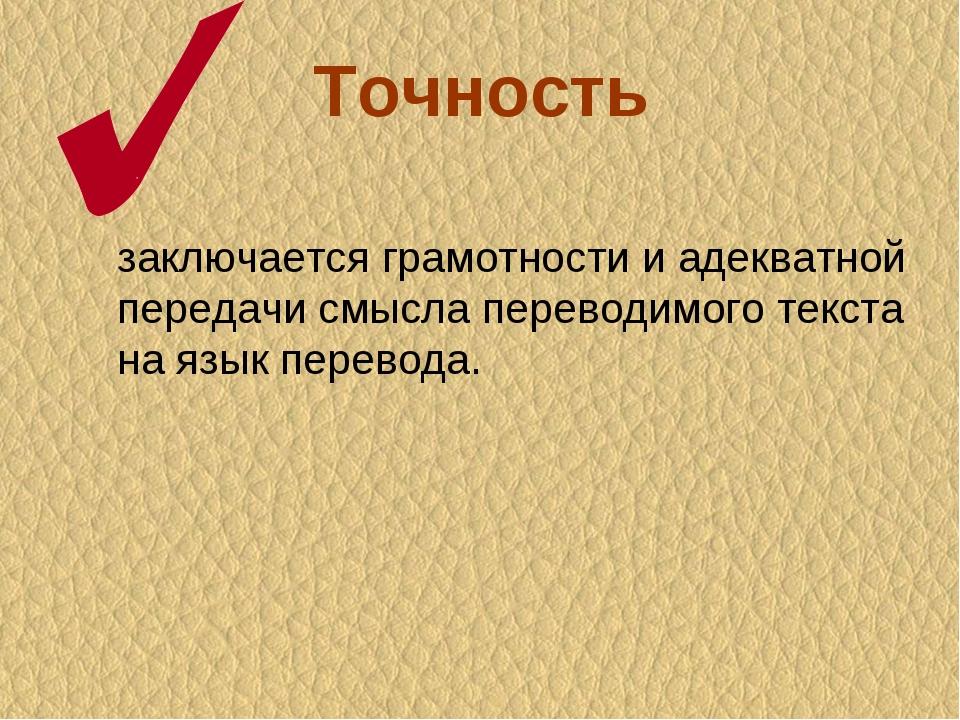 Точность заключается грамотности и адекватной передачи смысла переводимого те...