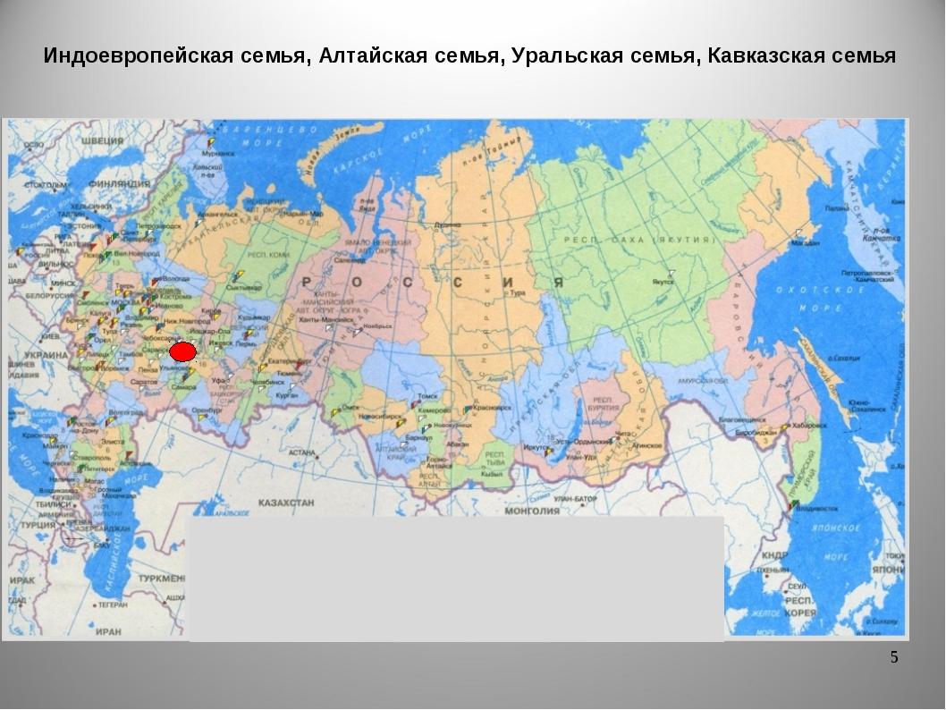 * Индоевропейская семья, Алтайская семья, Уральская семья, Кавказская семья