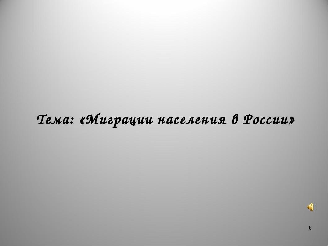 * Тема: «Миграции населения в России»