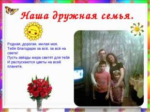 * Наша дружная семья. Родная, дорогая, милая моя, Тебя благодарю за всё, за в