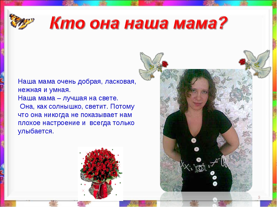 * Наша мама очень добрая, ласковая, нежная и умная. Наша мама – лучшая на све...
