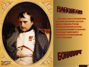 Наполеон хотел в пограничном сражении разгромить русскую армию и навязать Ро