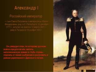 Александр I Российский император — сын Павла Петровича и императрицы Марии Ф