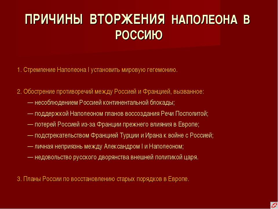 ПРИЧИНЫ ВТОРЖЕНИЯ НАПОЛЕОНА В РОССИЮ 1. Стремление Наполеона I установить мир...
