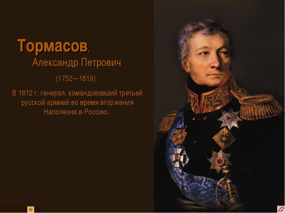 Тормасов, Александр Петрович (1752—1819) В 1812 г. генерал, командовавший тр...