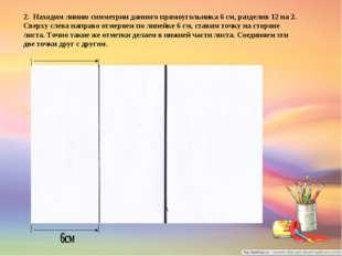 2. Находим линию симметрии данного прямоугольника 6 см, разделив 12 на 2. Све