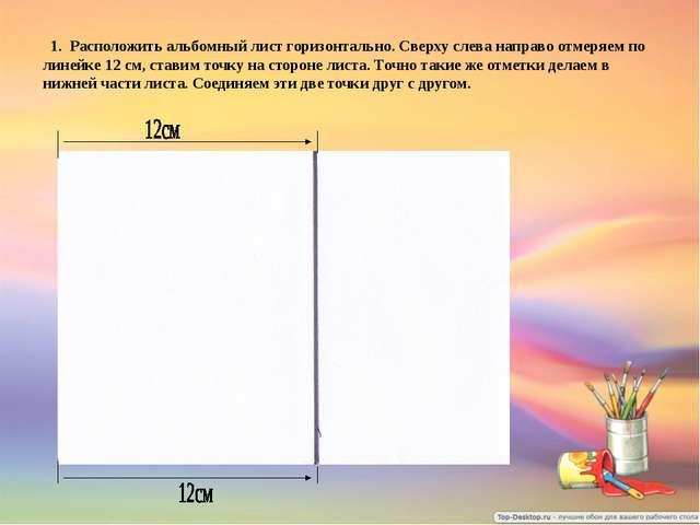 1. Расположить альбомный лист горизонтально. Сверху слева направо отмеряем п...