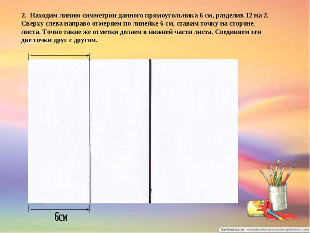 2. Находим линию симметрии данного прямоугольника 6 см, разделив 12 на 2. Све...
