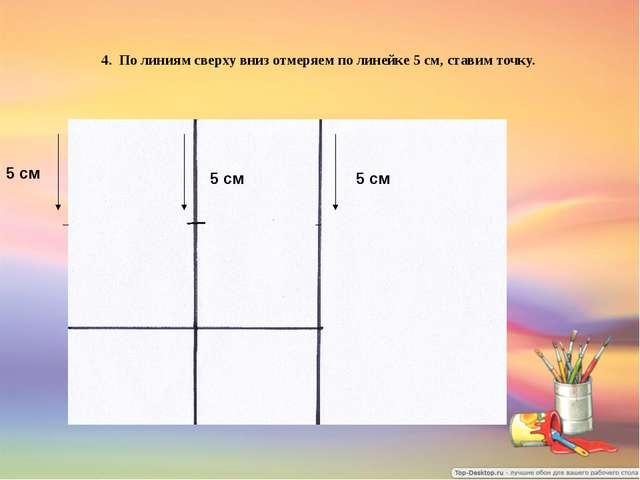 4. По линиям сверху вниз отмеряем по линейке 5 см, ставим точку. 5 см 5 см 5 см