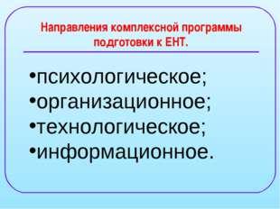 Направления комплексной программы подготовки к ЕНТ. психологическое; организа