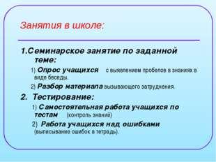 Занятия в школе: 1.Семинарское занятие по заданной теме: 1) Опрос учащихся с