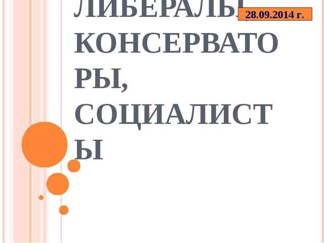 ЛИБЕРАЛЫ, КОНСЕРВАТОРЫ, СОЦИАЛИСТЫ 28.09.2014 г.