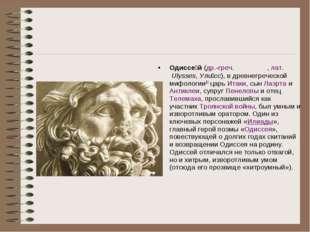 Одиссе́й(др.-греч.Ὀδυσσεύς,лат.Ulysses,Ули́сс), в древнегреческой мифоло