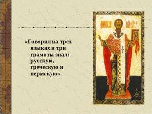 «Говорил на трех языках и три грамоты знал: русскую, греческую и пермскую».