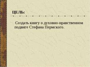 ЦЕЛЬ: Создать книгу о духовно-нравственном подвиге Стефана Пермского.
