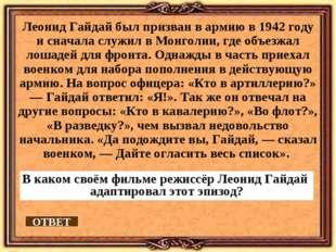 Леонид Гайдай был призван в армию в 1942 году и сначала служил в Монголии, гд