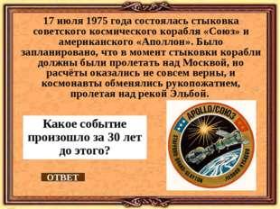 Какое событие произошло за 30 лет до этого? 17 июля 1975 года состоялась стык