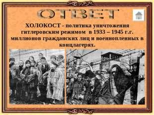 ХОЛОКОСТ - политика уничтожения гитлеровским режимом в 1933 – 1945 г.г. милли