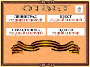 ЛЕНИНГРАД 872 ДНЕЙ И НОЧЕЙ БРЕСТ 28 ДНЕЙ И НОЧЕЙ ОДЕССА 73 ДНЯ И НОЧИ СЕВАСТО