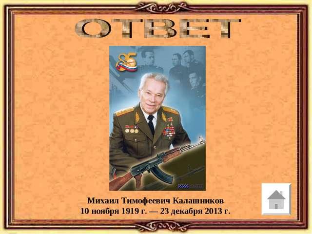 Михаил Тимофеевич Калашников 10 ноября 1919 г. — 23 декабря 2013 г.