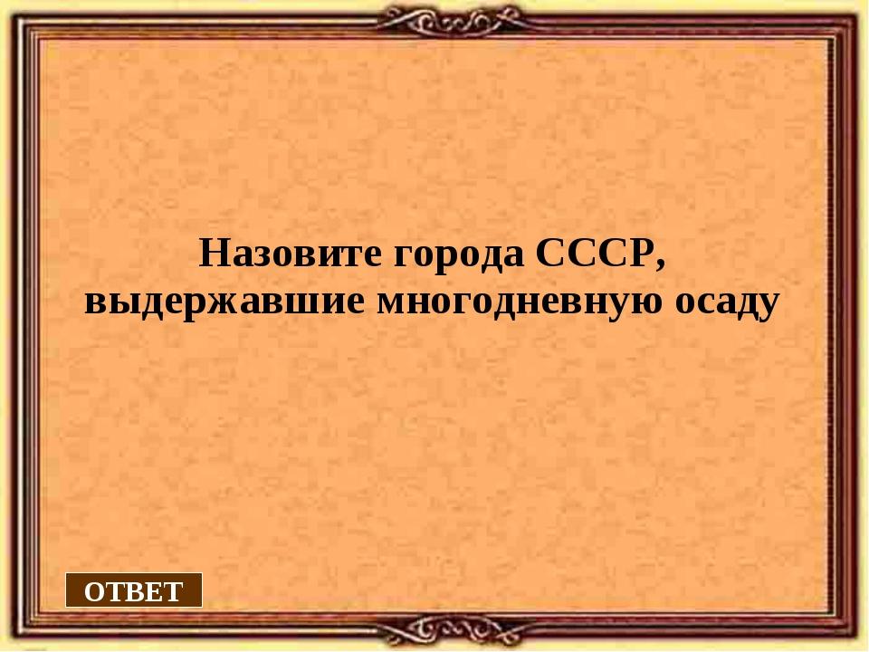 ОТВЕТ Назовите города СССР, выдержавшие многодневную осаду