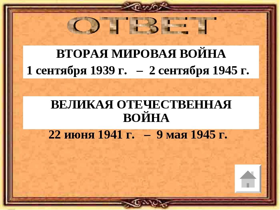 ВТОРАЯ МИРОВАЯ ВОЙНА 1 сентября 1939 г. – 2 сентября 1945 г. ВЕЛИКАЯ ОТЕЧЕСТВ...