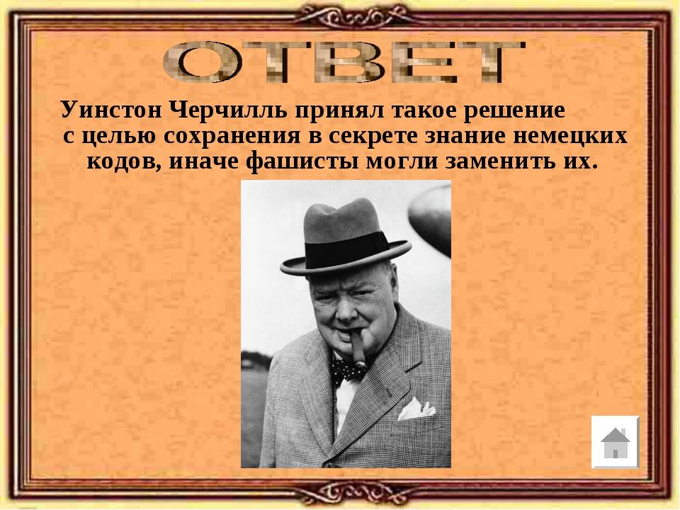 Уинстон Черчилль принял такое решение с целью сохранения в секрете знание нем...