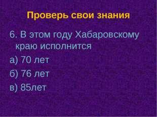 Проверь свои знания 6. В этом году Хабаровскому краю исполнится а) 70 лет б)