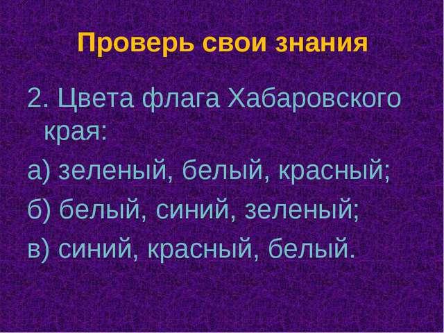 Проверь свои знания 2. Цвета флага Хабаровского края: а) зеленый, белый, крас...