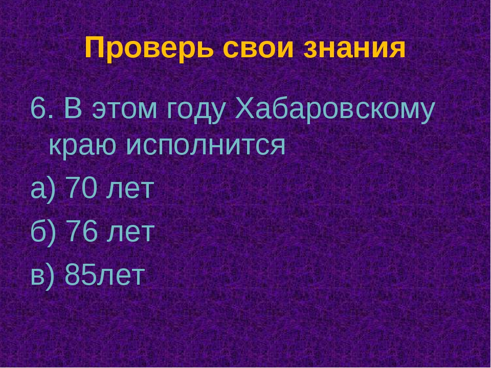 Проверь свои знания 6. В этом году Хабаровскому краю исполнится а) 70 лет б)...