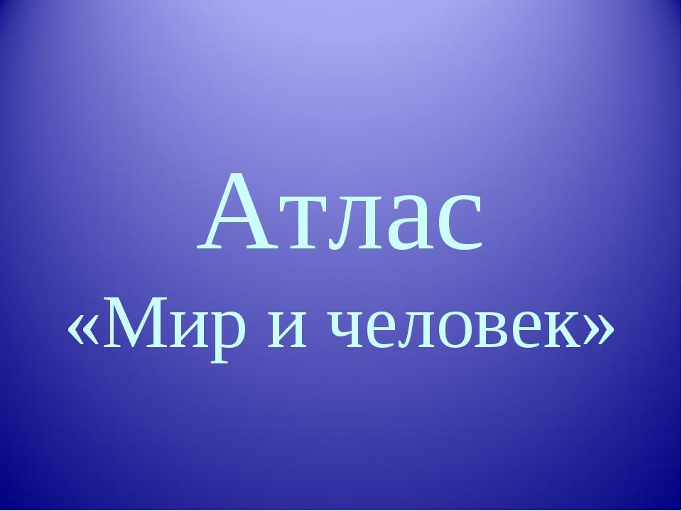 Атлас «Мир и человек»