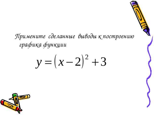 Примените сделанные выводы к построению графика функции