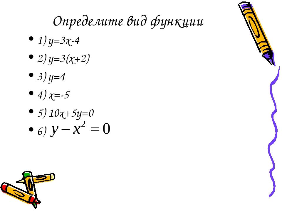 Определите вид функции 1) y=3x-4 2) y=3(x+2) 3) y=4 4) x=-5 5) 10x+5y=0 6)