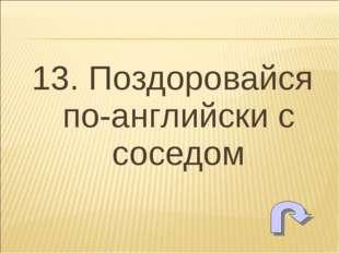 13. Поздоровайся по-английски с соседом