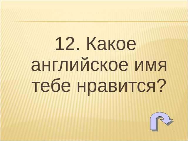 12. Какое английское имя тебе нравится?