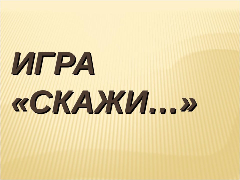 ИГРА «СКАЖИ…»