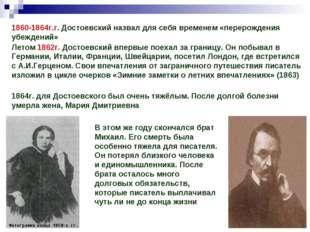 1860-1864г.г. Достоевский назвал для себя временем «перерождения убеждений» Л