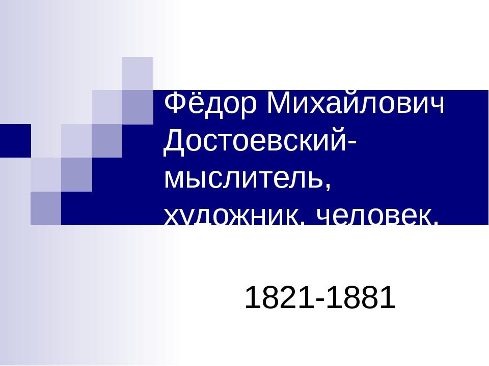 Фёдор Михайлович Достоевский-мыслитель, художник, человек. 1821-1881