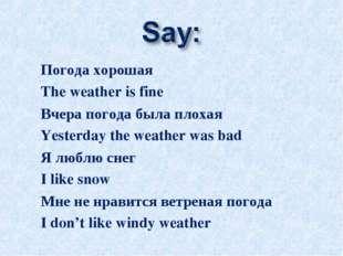 Погода хорошая The weather is fine Вчера погода была плохая Yesterday the wea